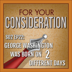 BP Podcast S02 EP22: George Washington was Born on Two Different Days